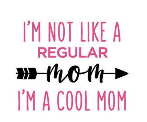 I'm not like a regular mom, I'm a cool mom