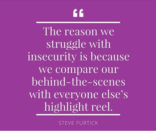 Quote: The reason we struggle with insecurity is beacuse we compare our behind-the-scenes with everyone else's highlight reel. - Steve Furtick