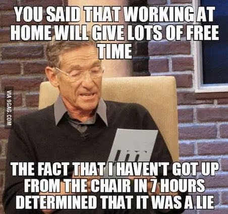 Maurey Povich meme that states: You said that working at home will give you lots of free time. The face that I haven't got up from this chair in 7 hours determined that it was a lie.